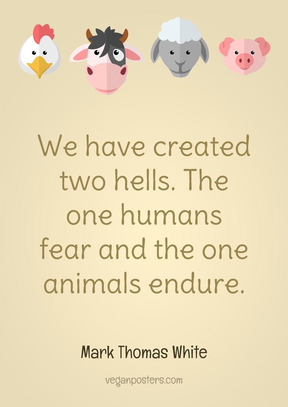 We have created two hells. The one humans fear and the one animals endure.