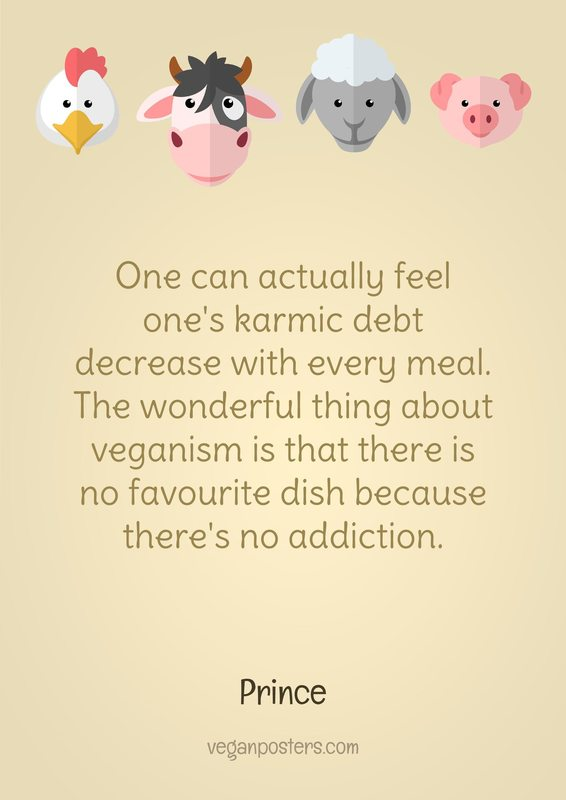 One can actually feel one's karmic debt decrease with every meal. The wonderful thing about veganism is that there is no favourite dish because there's no addiction.