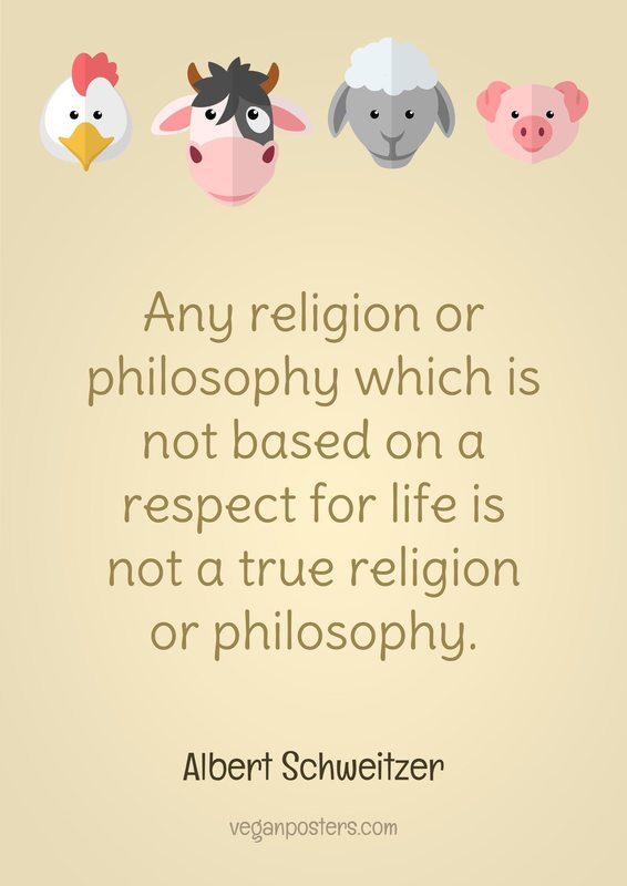 Any religion or philosophy which is not based on a respect for life is not a true religion or philosophy.