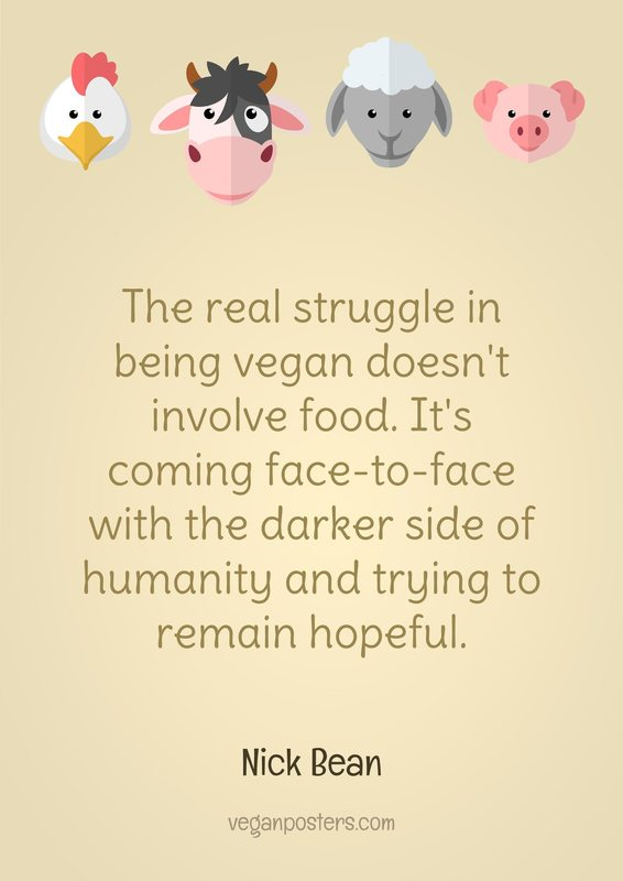 The real struggle in being vegan doesn't involve food. It's coming face-to-face with the darker side of humanity and trying to remain hopeful.