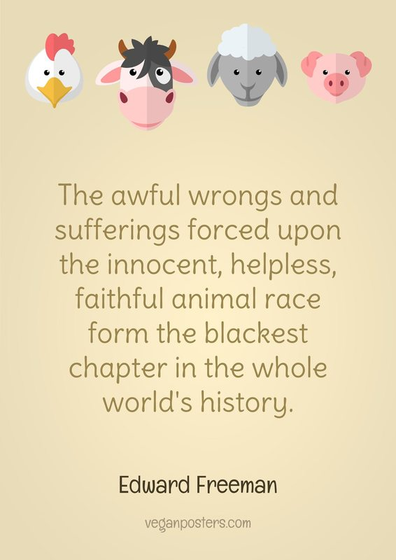The awful wrongs and sufferings forced upon the innocent, helpless, faithful animal race form the blackest chapter in the whole world's history.