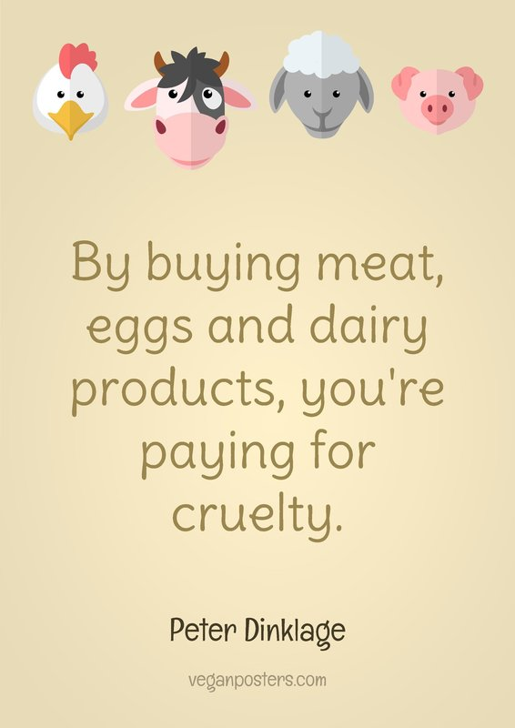 By buying meat, eggs and dairy products, you're paying for cruelty.