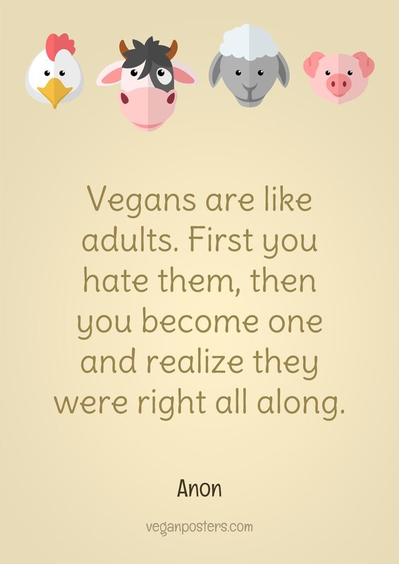 Vegans are like adults. First you hate them, then you become one and realize they were right all along.