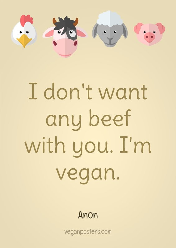I don't want any beef with you. I'm vegan.