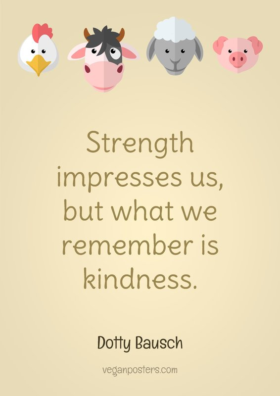 Strength impresses us, but what we remember is kindness.