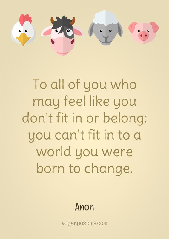 To all of you who may feel like you don't fit in or belong: you can't fit in to a world you were born to change.