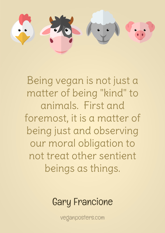 "Being vegan is not just a matter of being ""kind"" to animals.  First and foremost, it is a matter of being just and observing our moral obligation to not treat other sentient beings as things."