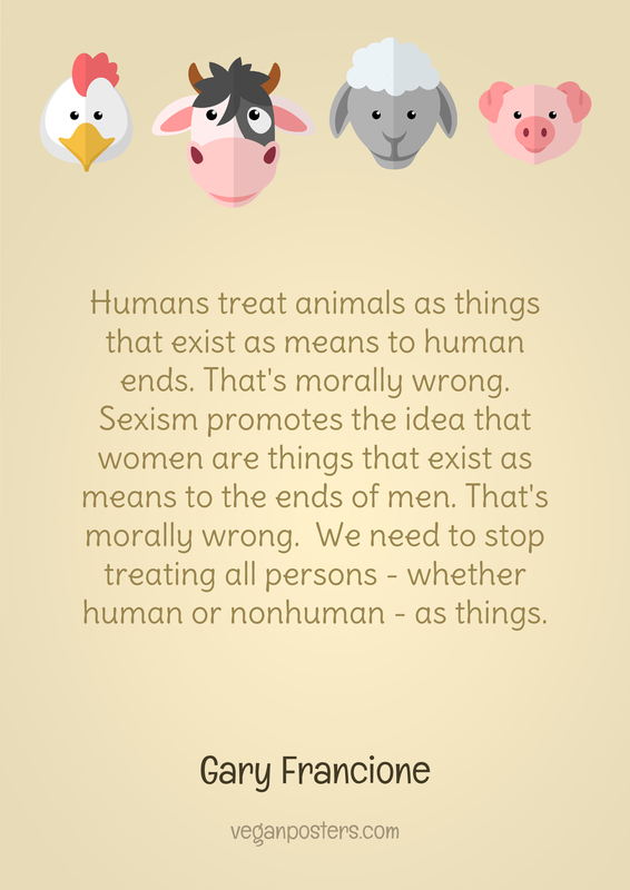 Humans treat animals as things that exist as means to human ends. That's morally wrong. Sexism promotes the idea that women are things that exist as means to the ends of men. That's morally wrong.  We need to stop treating all persons — whether human or nonhuman — as things.