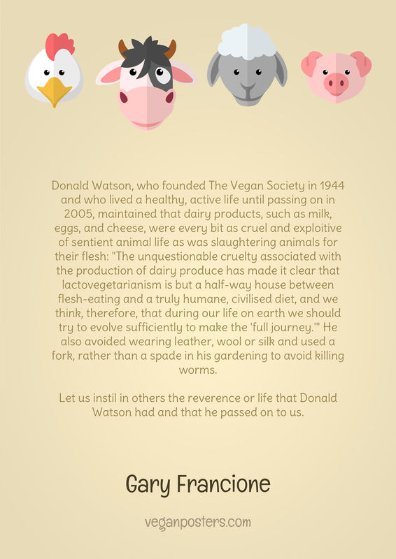 "Donald Watson, who founded The Vegan Society in 1944 and who lived a healthy, active life until passing on in 2005, maintained that dairy products, such as milk, eggs, and cheese, were every bit as cruel and exploitive of sentient animal life as was slaughtering animals for their flesh: ""The unquestionable cruelty associated with the production of dairy produce has made it clear that lactovegetarianism is but a half-way house between flesh-eating and a truly humane, civilised diet, and we think, therefore, that during our life on earth we should try to evolve sufficiently to make the 'full journey.'"" He also avoided wearing leather, wool or silk and used a fork, rather than a spade in his gardening to avoid killing worms.