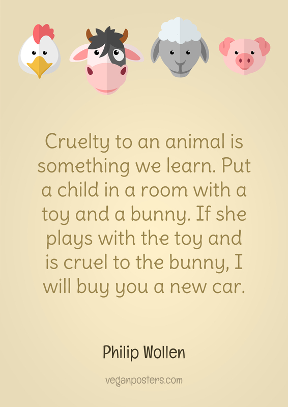 Cruelty to an animal is something we learn. Put a child in a room with a toy and a bunny. If she plays with the toy and is cruel to the bunny, I will buy you a new car.