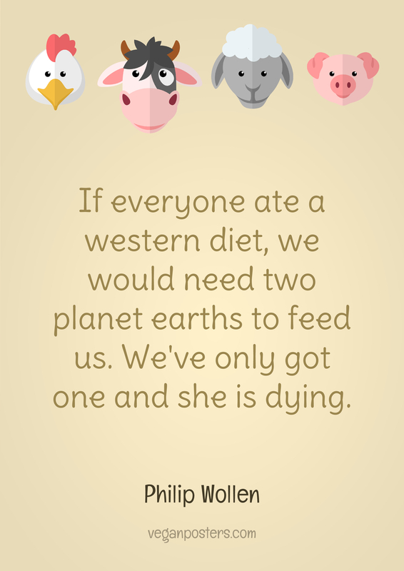If everyone ate a western diet, we would need two planet earths to feed us. We've only got one and she is dying.