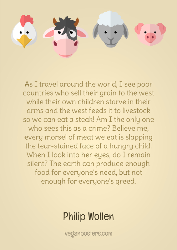 As I travel around the world, I see poor countries who sell their grain to the west while their own children starve in their arms and the west feeds it to livestock so we can eat a steak! Am I the only one who sees this as a crime? Believe me, every morsel of meat we eat is slapping the tear-stained face of a hungry child. When I look into her eyes, do I remain silent? The earth can produce enough food for everyone's need, but not enough for everyone's greed.
