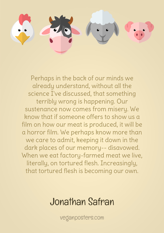 Perhaps in the back of our minds we already understand, without all the science I've discussed, that something terribly wrong is happening. Our sustenance now comes from misery. We know that if someone offers to show us a film on how our meat is produced, it will be a horror film. We perhaps know more than we care to admit, keeping it down in the dark places of our memory-- disavowed. When we eat factory-farmed meat we live, literally, on tortured flesh. Increasingly, that tortured flesh is becoming our own.