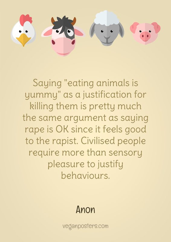 "Saying ""eating animals is yummy"" as a justification for killing them is pretty much the same argument as saying rape is OK since it feels good to the rapist. Civilised people require more than sensory pleasure to justify behaviours."