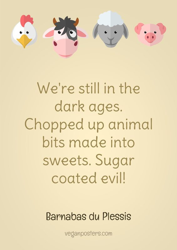 We're still in the dark ages. Chopped up animal bits made into sweets. Sugar coated evil!