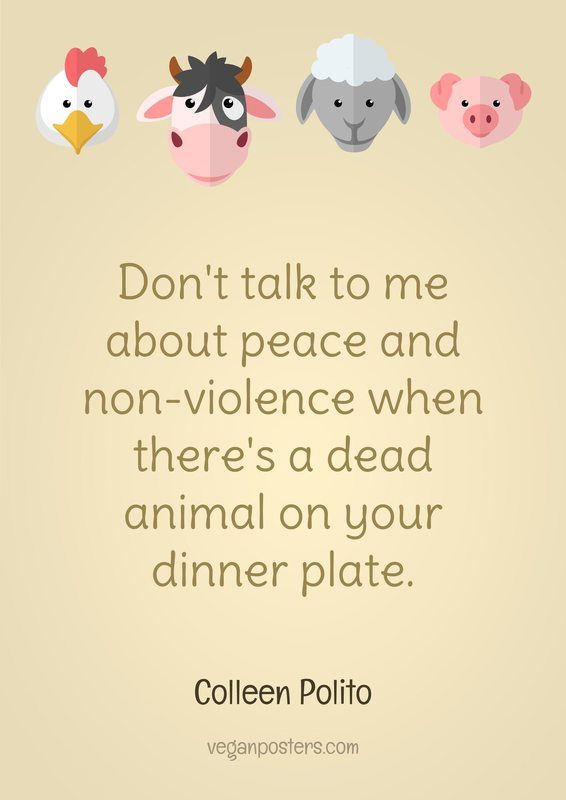 Don't talk to me about peace and non-violence when there's a dead animal on your dinner plate.