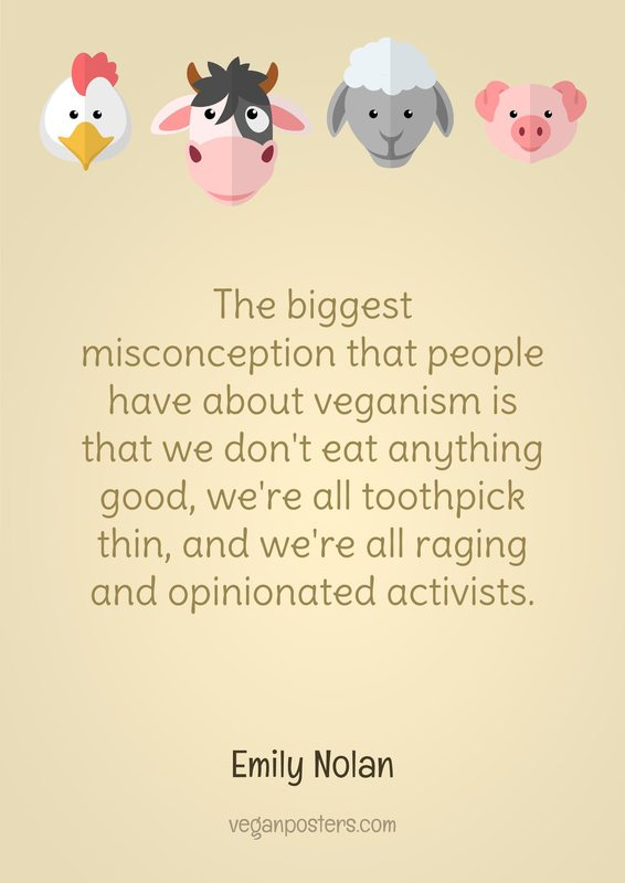 The biggest misconception that people have about veganism is that we don't eat anything good, we're all toothpick thin, and we're all raging and opinionated activists.