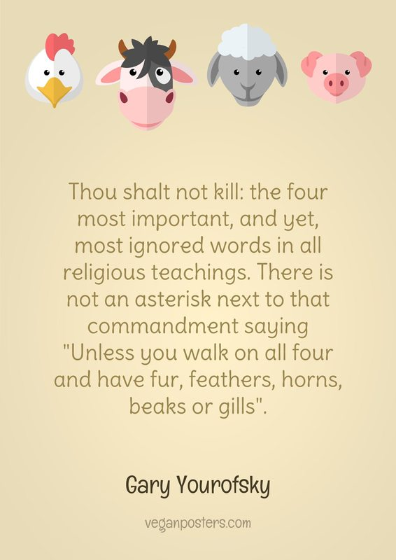 "Thou shalt not kill: the four most important, and yet, most ignored words in all religious teachings. There is not an asterisk next to that commandment saying ""Unless you walk on all four and have fur, feathers, horns, beaks or gills""."