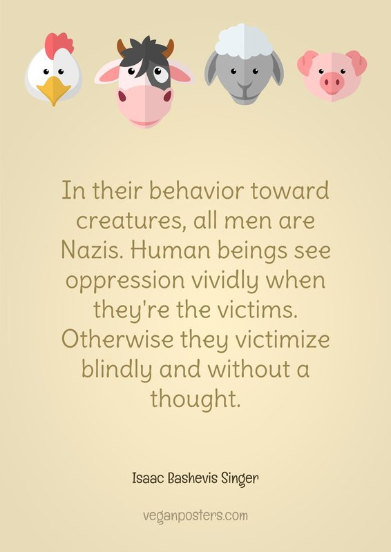 In their behavior toward creatures, all men are Nazis. Human beings see oppression vividly when they're the victims. Otherwise they victimize blindly and without a thought.