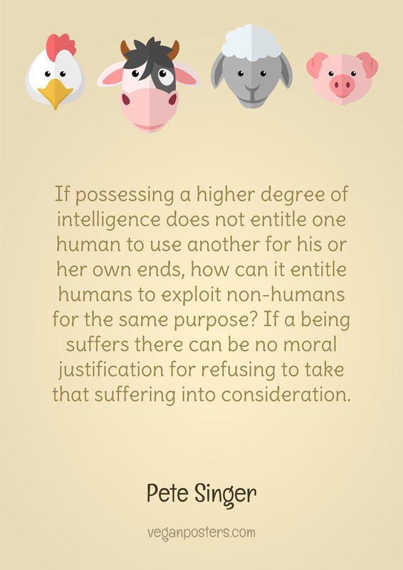 If possessing a higher degree of intelligence does not entitle one human to use another for his or her own ends, how can it entitle humans to exploit non-humans for the same purpose? If a being suffers there can be no moral justification for refusing to take that suffering into consideration.