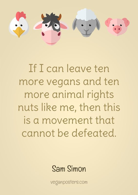 If I can leave ten more vegans and ten more animal rights nuts like me, then this is a movement that cannot be defeated.