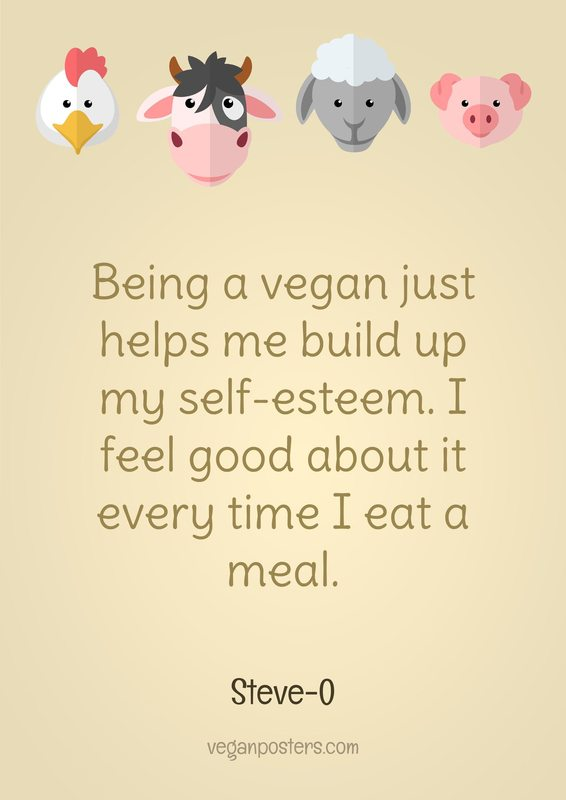 Being a vegan just helps me build up my self-esteem. I feel good about it every time I eat a meal.