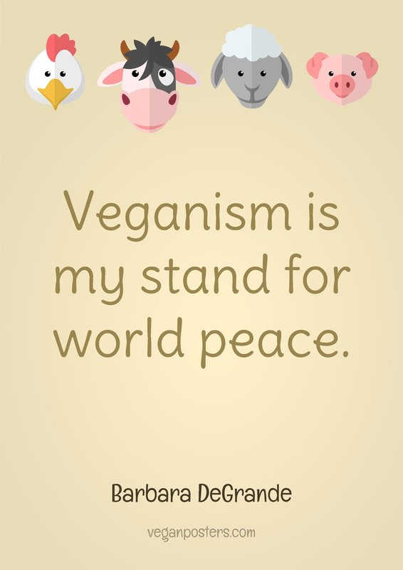 Veganism is my stand for world peace.