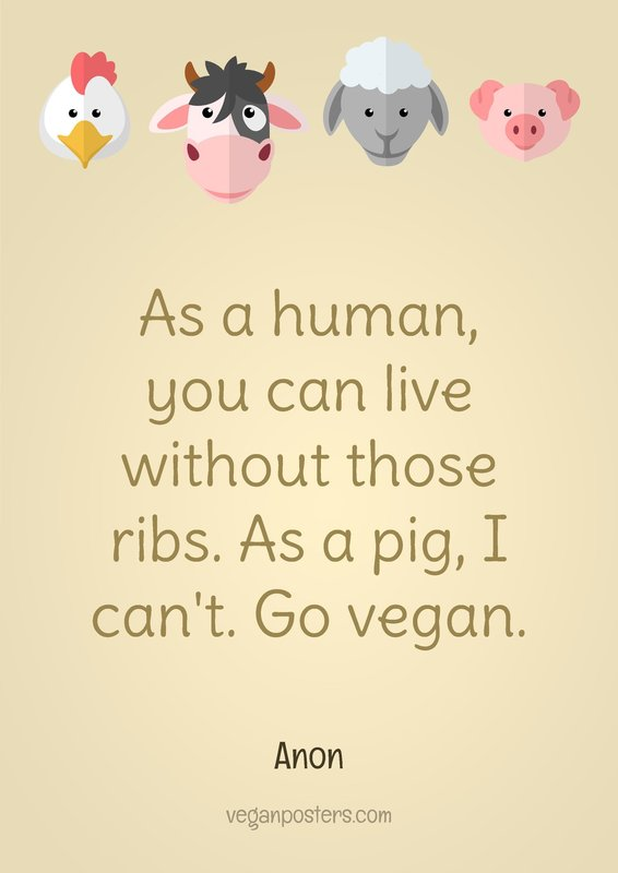 As a human, you can live without those ribs. As a pig, I can't. Go vegan.