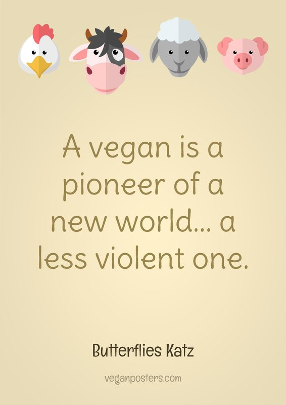A vegan is a pioneer of a new world... a less violent one.