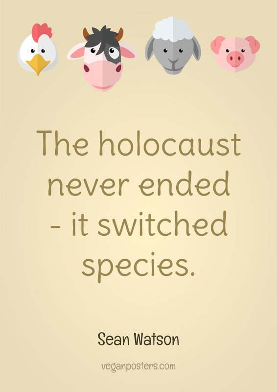 The holocaust never ended - it switched species.