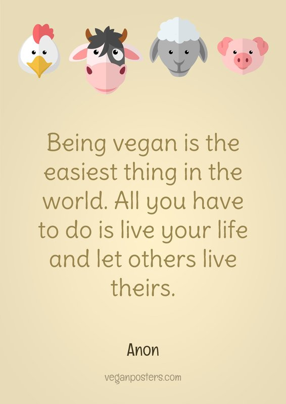 Being vegan is the easiest thing in the world. All you have to do is live your life and let others live theirs.