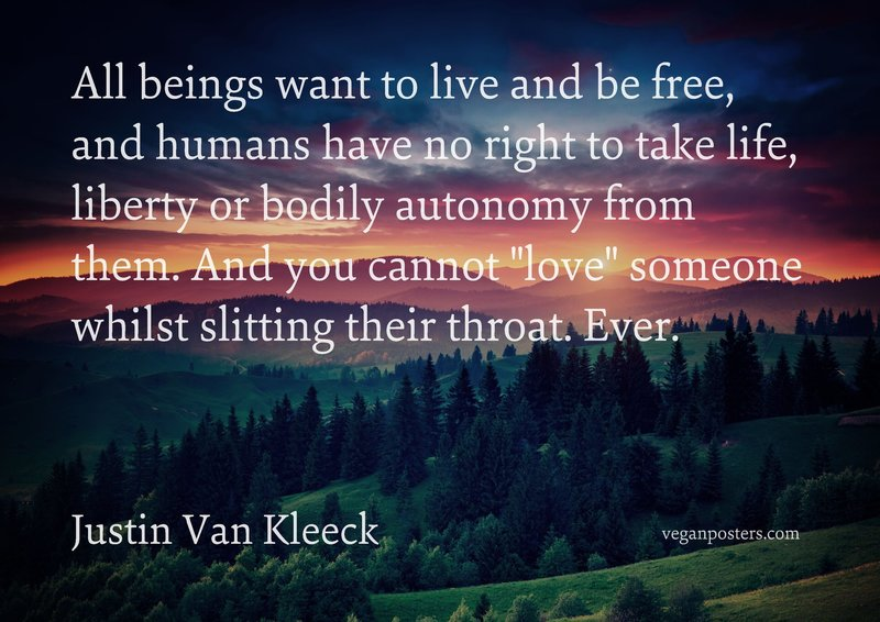 "All beings want to live and be free, and humans have no right to take life, liberty or bodily autonomy from them. And you cannot ""love"" someone whilst slitting their throat. Ever."