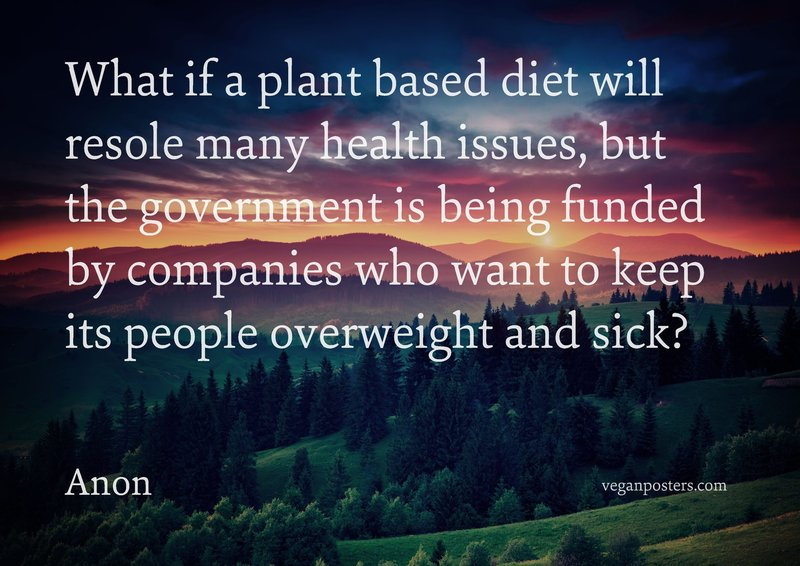 What if a plant based diet will resole many health issues, but the government is being funded by companies who want to keep its people overweight and sick?