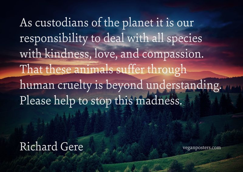 As custodians of the planet it is our responsibility to deal with all species with kindness, love, and compassion. That these animals suffer through human cruelty is beyond understanding. Please help to stop this madness.
