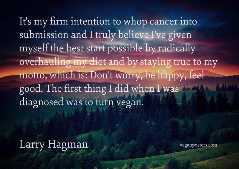 It's my firm intention to whop cancer into submission and I truly believe I've given myself the best start possible by radically overhauling my diet and by staying true to my motto, which is: Don't worry, be happy, feel good. The first thing I did when I was diagnosed was to turn vegan.