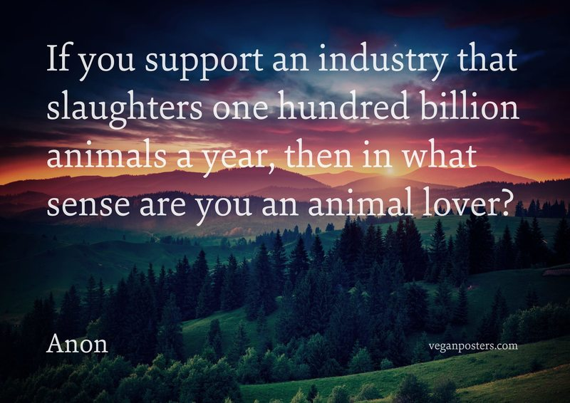 If you support an industry that slaughters one hundred billion animals a year, then in what sense are you an animal lover?