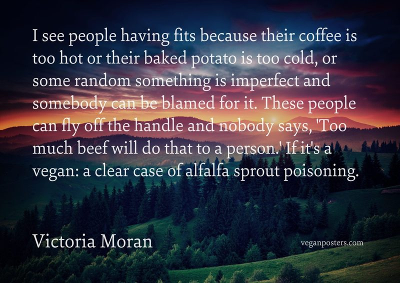 I see people having fits because their coffee is too hot or their baked potato is too cold, or some random something is imperfect and somebody can be blamed for it. These people can fly off the handle and nobody says, 'Too much beef will do that to a person.' If it's a vegan: a clear case of alfalfa sprout poisoning.