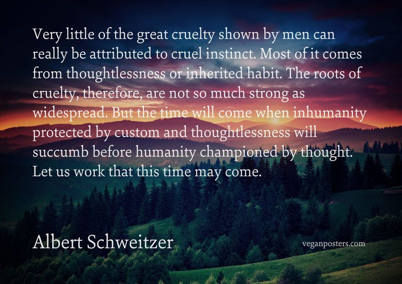 Very little of the great cruelty shown by men can really be attributed to cruel instinct. Most of it comes from thoughtlessness or inherited habit. The roots of cruelty, therefore, are not so much strong as widespread. But the time will come when inhumanity protected by custom and thoughtlessness will succumb before humanity championed by thought. Let us work that this time may come.