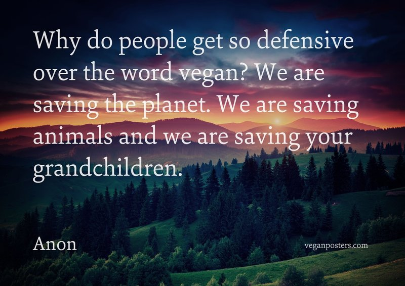 Why do people get so defensive over the word vegan? We are saving the planet. We are saving animals and we are saving your grandchildren.
