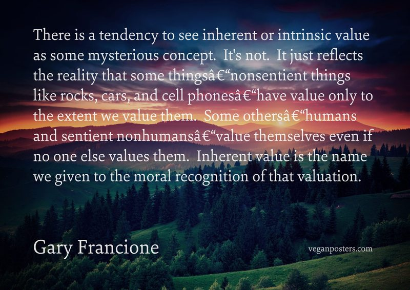 There is a tendency to see inherent or intrinsic value as some mysterious concept.  It's not.  It just reflects the reality that some things–nonsentient things like rocks, cars, and cell phones–have value only to the extent we value them.  Some others–humans and sentient nonhumans–value themselves even if no one else values them.  Inherent value is the name we given to the moral recognition of that valuation.