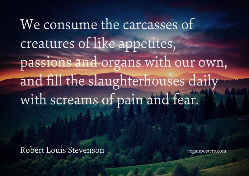 We consume the carcasses of creatures of like appetites, passions and organs with our own, and fill the slaughterhouses daily with screams of pain and fear.