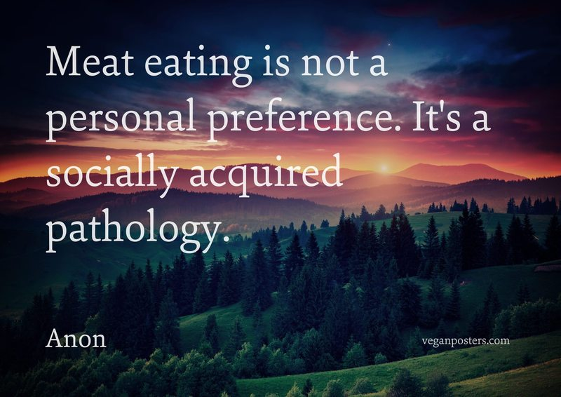 Meat eating is not a personal preference. It's a socially acquired pathology.