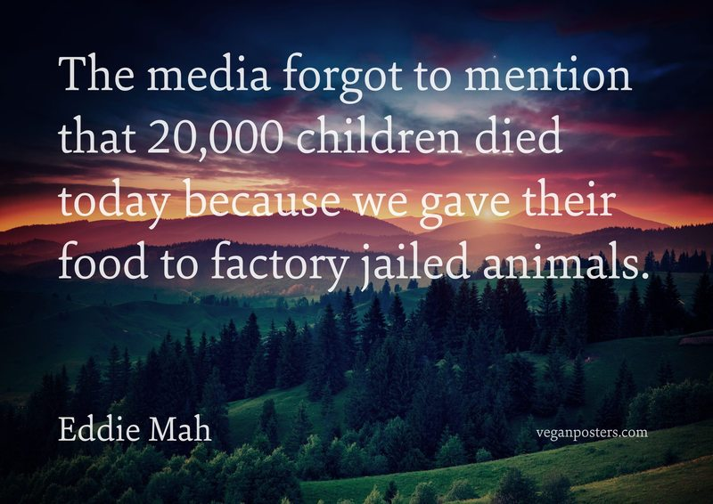 The media forgot to mention that 20,000 children died today because we gave their food to factory jailed animals.