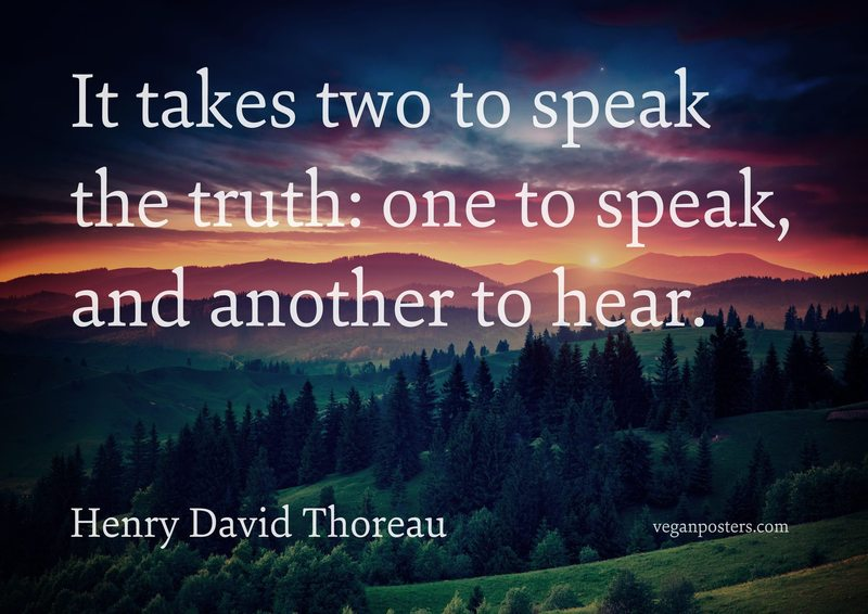It takes two to speak the truth: one to speak, and another to hear.