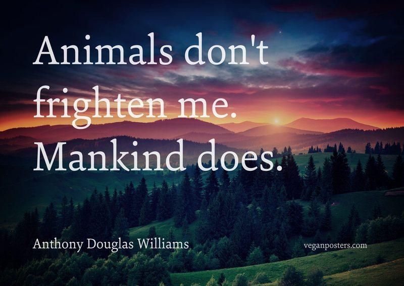 Animals don't frighten me. Mankind does.