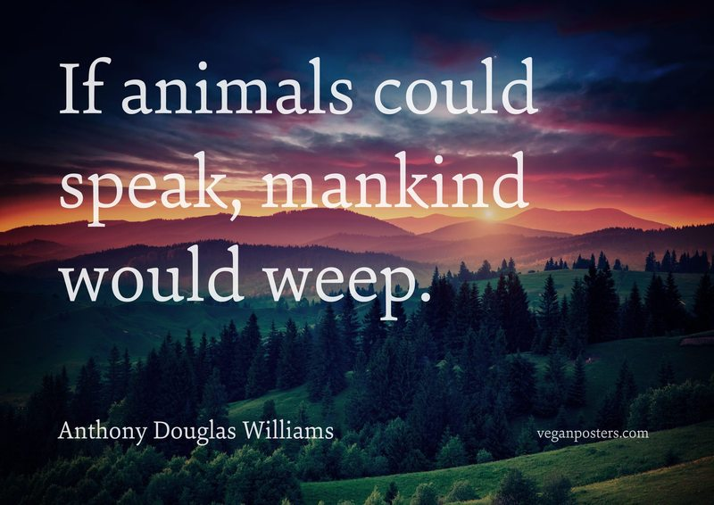 If animals could speak, mankind would weep.