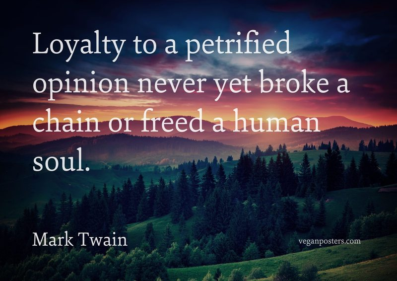 Loyalty to a petrified opinion never yet broke a chain or freed a human soul.
