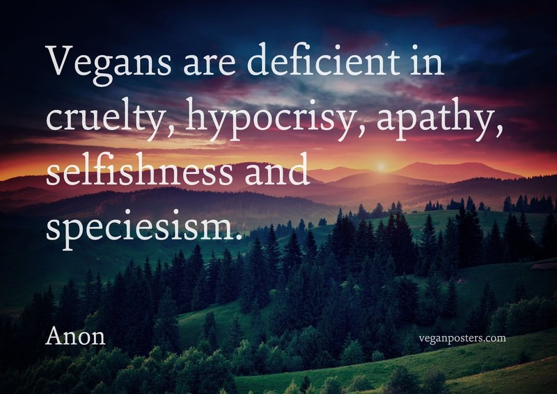 Vegans are deficient in cruelty, hypocrisy, apathy, selfishness and speciesism.