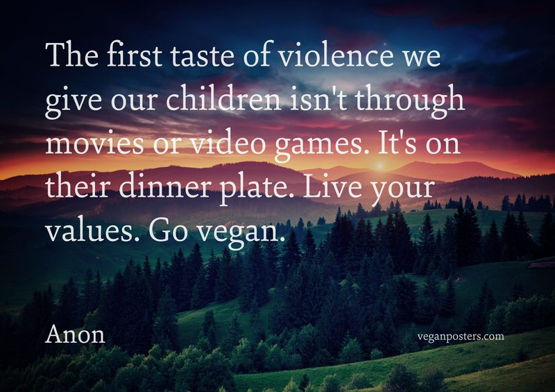 The first taste of violence we give our children isn't through movies or video games. It's on their dinner plate. Live your values. Go vegan.