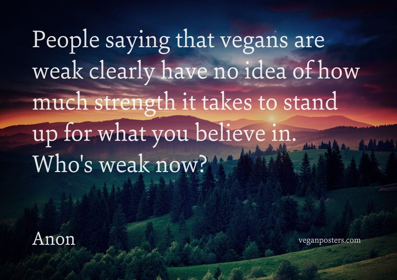 People saying that vegans are weak clearly have no idea of how much strength it takes to stand up for what you believe in. Who's weak now?